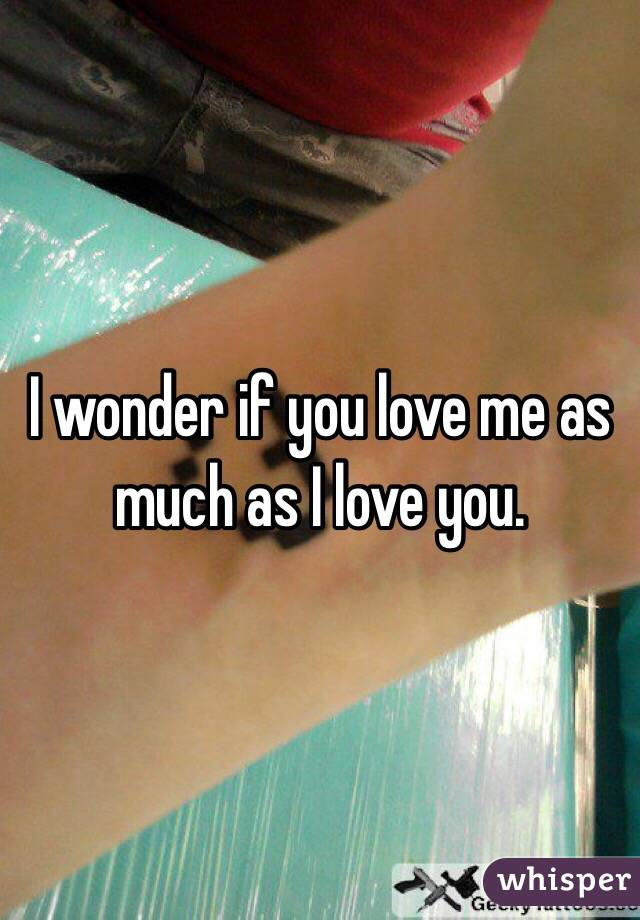 I wonder if you love me as much as I love you.