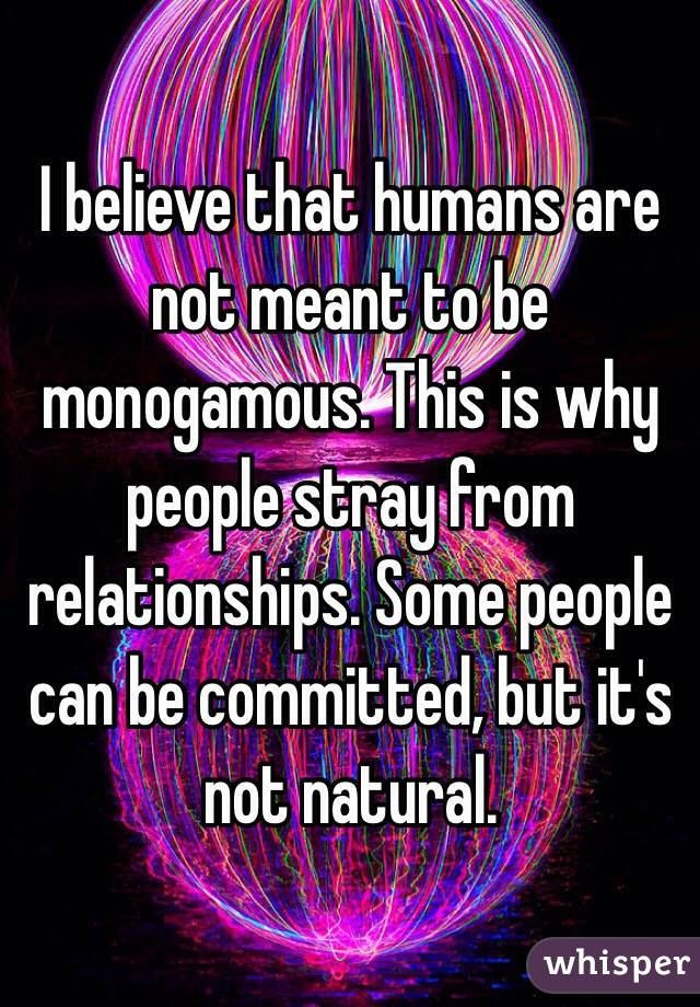 I believe that humans are not meant to be monogamous. This is why people stray from relationships. Some people can be committed, but it's not natural.