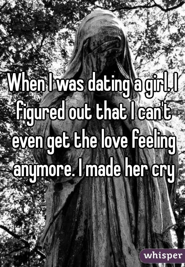 When I was dating a girl. I figured out that I can't even get the love feeling anymore. I made her cry