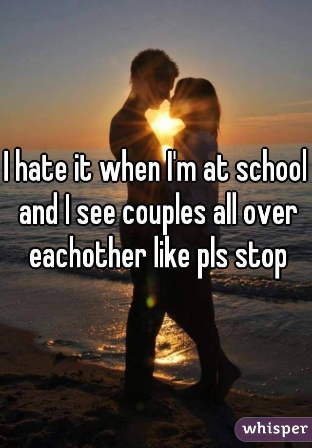 I hate it when I'm at school and I see couples all over eachother like pls stop
