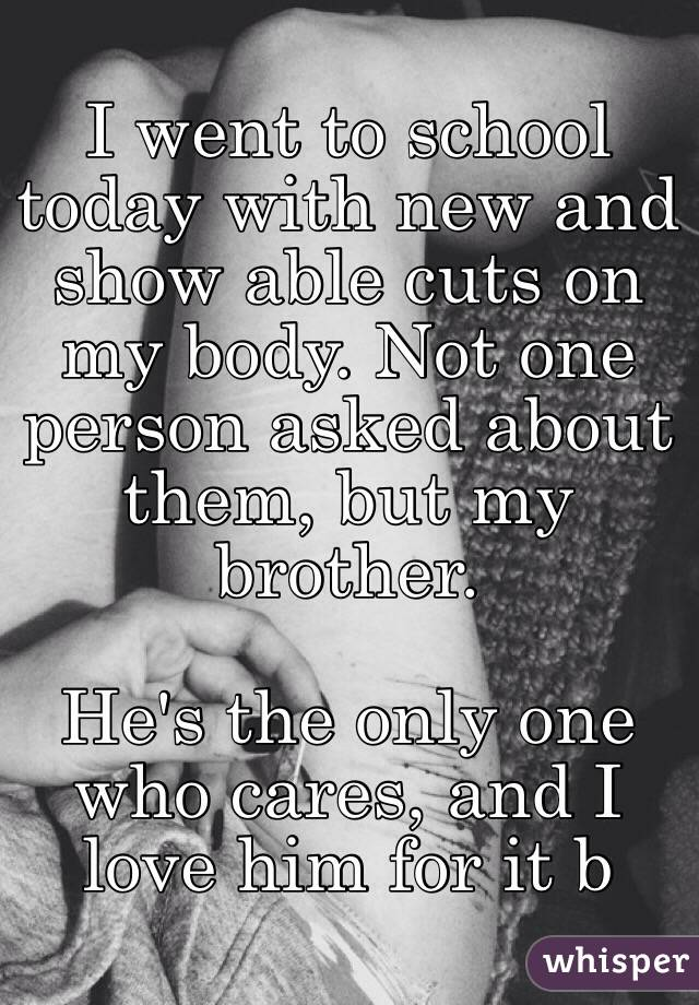 I went to school today with new and show able cuts on my body. Not one person asked about them, but my brother.   He's the only one who cares, and I love him for it b