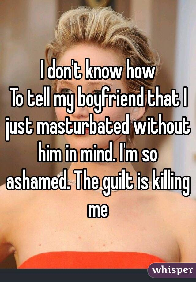 I don't know how To tell my boyfriend that I just masturbated without him in mind. I'm so ashamed. The guilt is killing me