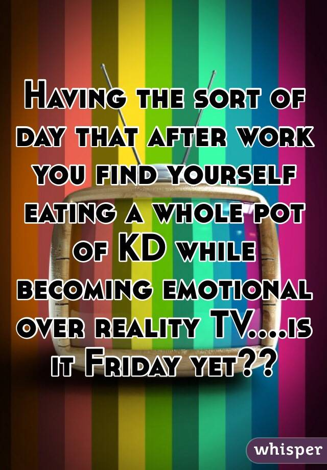 Having the sort of day that after work you find yourself eating a whole pot of KD while becoming emotional over reality TV....is it Friday yet??