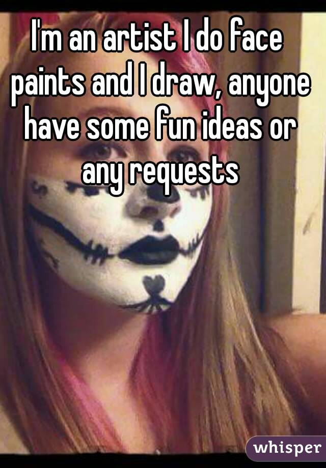 I'm an artist I do face paints and I draw, anyone have some fun ideas or any requests