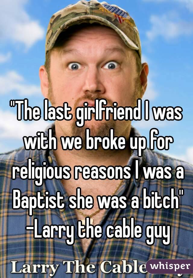 """The last girlfriend I was with we broke up for religious reasons I was a Baptist she was a bitch"" -Larry the cable guy"