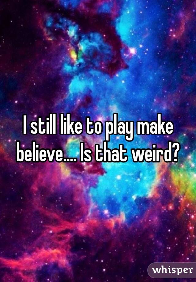 I still like to play make believe.... Is that weird?