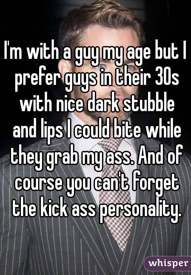 I'm with a guy my age but I prefer guys in their 30s with nice dark stubble and lips I could bite while they grab my ass. And of course you can't forget the kick ass personality.