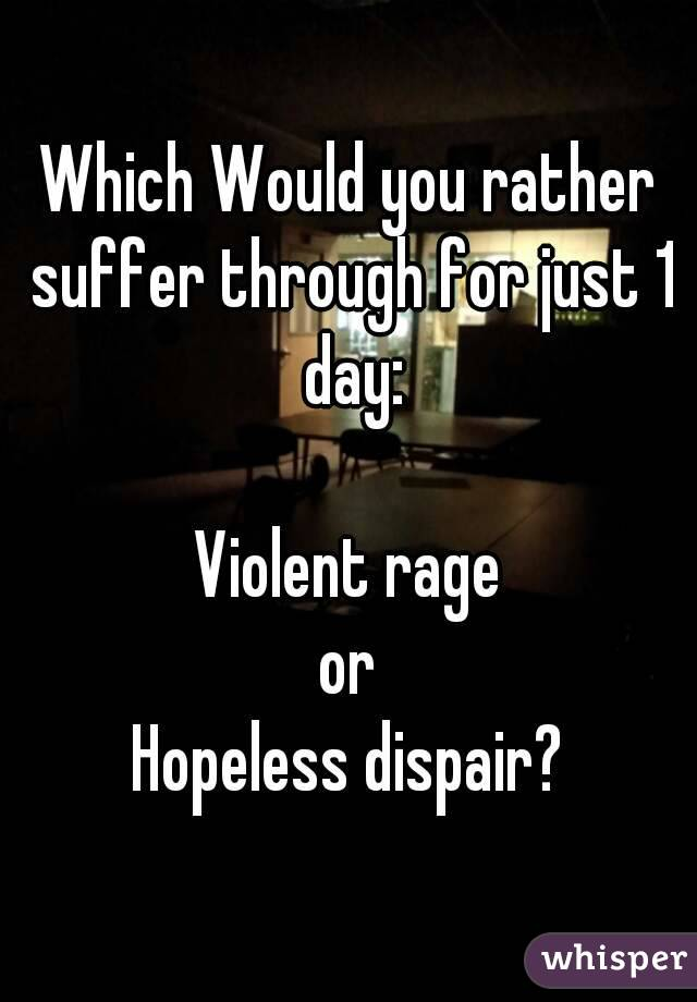 Which Would you rather suffer through for just 1 day:  Violent rage or Hopeless dispair?