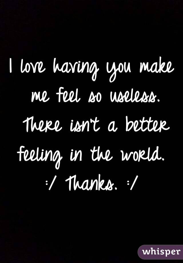 I love having you make me feel so useless. There isn't a better feeling in the world.  :/ Thanks. :/