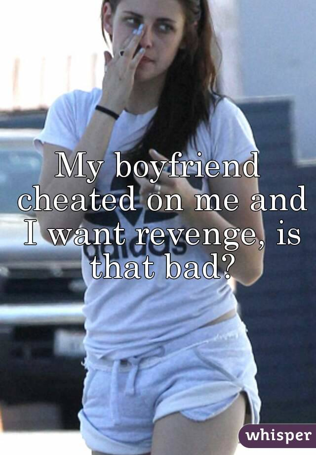 My boyfriend cheated on me and I want revenge, is that bad?