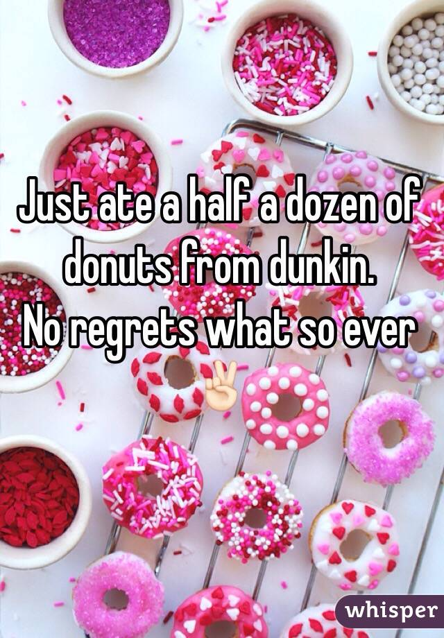 Just ate a half a dozen of donuts from dunkin.  No regrets what so ever  ✌🏻️