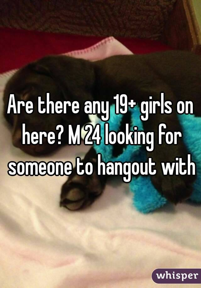 Are there any 19+ girls on here? M 24 looking for someone to hangout with
