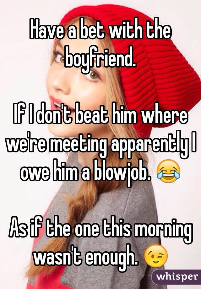 Have a bet with the boyfriend.   If I don't beat him where we're meeting apparently I owe him a blowjob. 😂   As if the one this morning wasn't enough. 😉