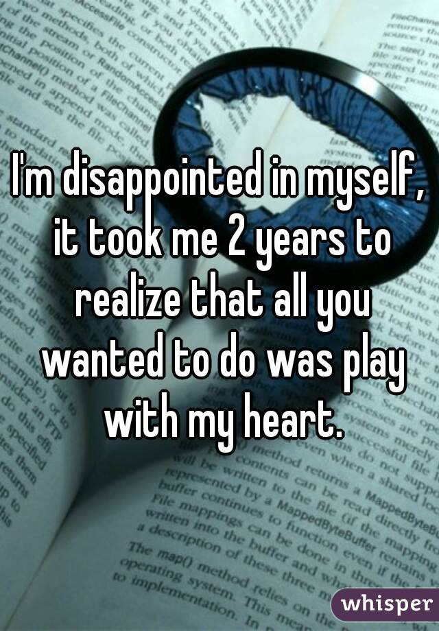 I'm disappointed in myself, it took me 2 years to realize that all you wanted to do was play with my heart.