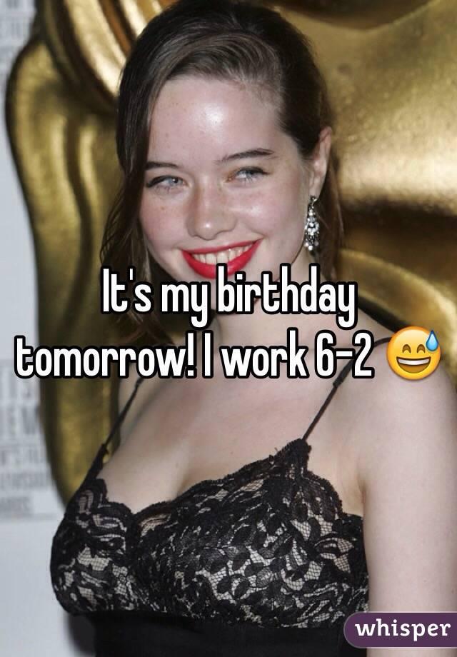 It's my birthday tomorrow! I work 6-2 😅