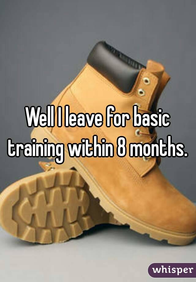 Well I leave for basic training within 8 months.
