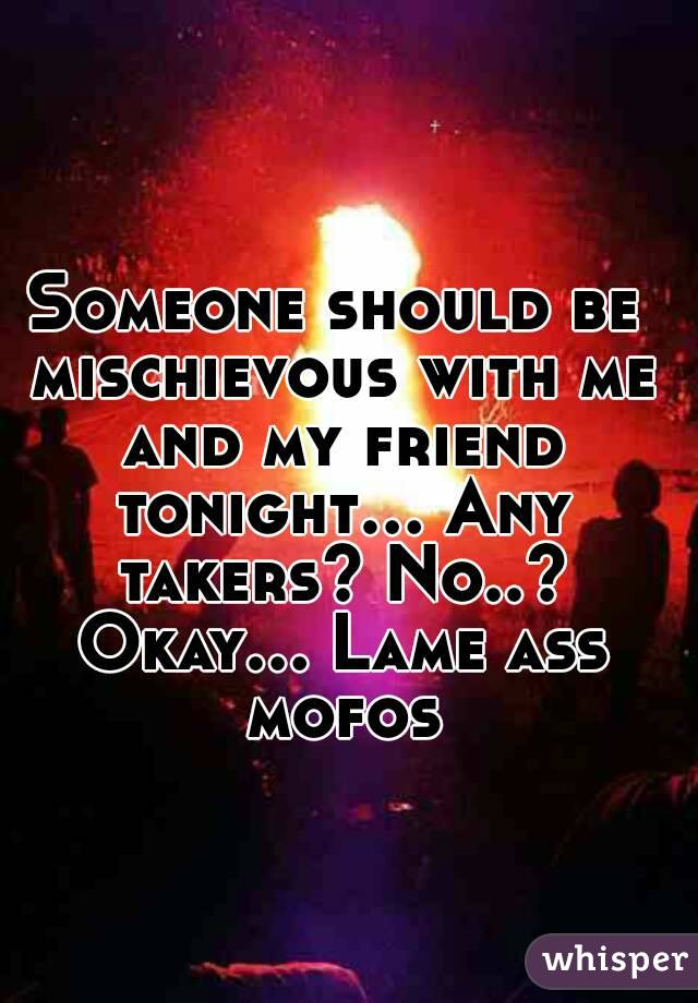 Someone should be mischievous with me and my friend tonight... Any takers? No..? Okay... Lame ass mofos