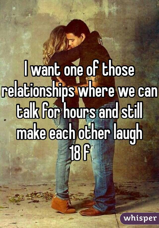 I want one of those relationships where we can talk for hours and still make each other laugh  18 f