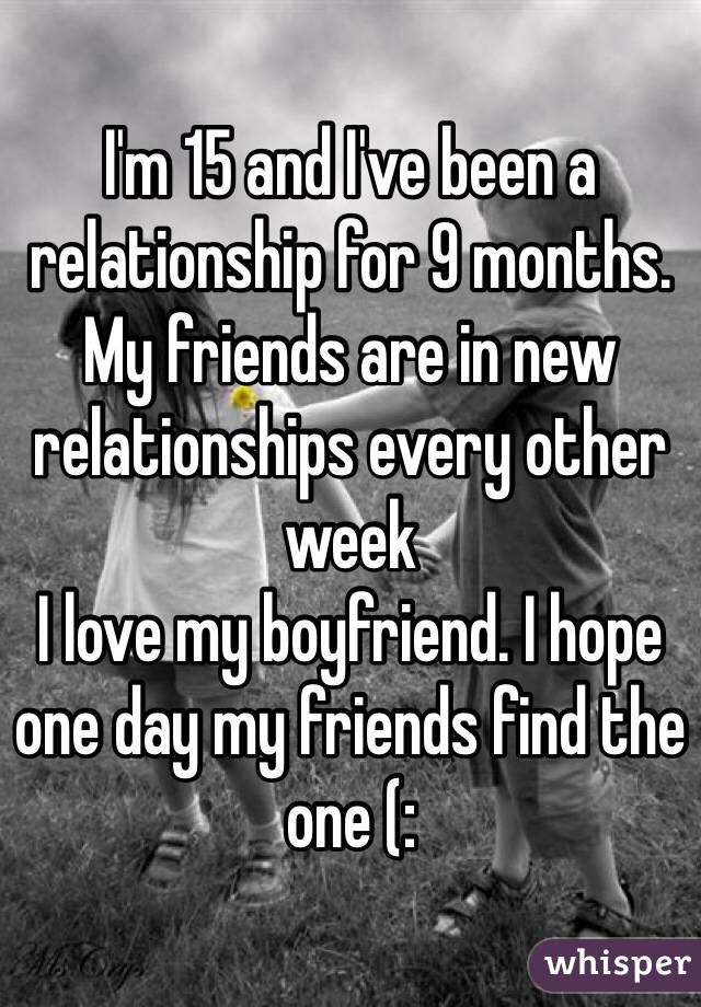 I'm 15 and I've been a relationship for 9 months. My friends are in new relationships every other week I love my boyfriend. I hope one day my friends find the one (: