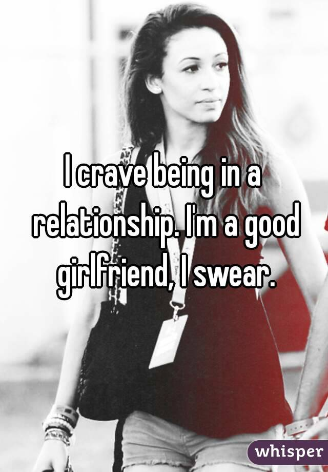 I crave being in a relationship. I'm a good girlfriend, I swear.