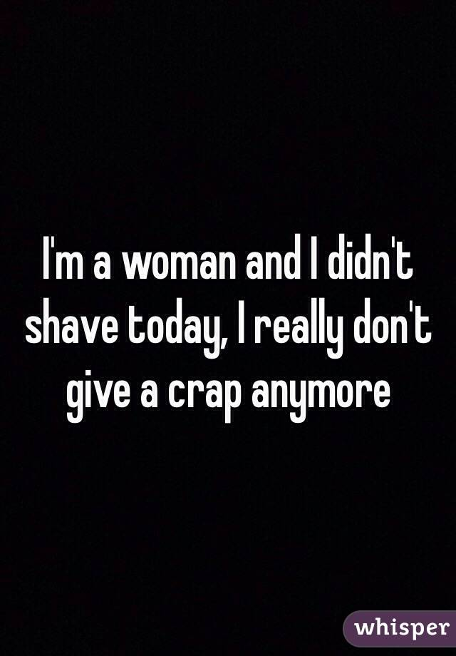 I'm a woman and I didn't shave today, I really don't give a crap anymore