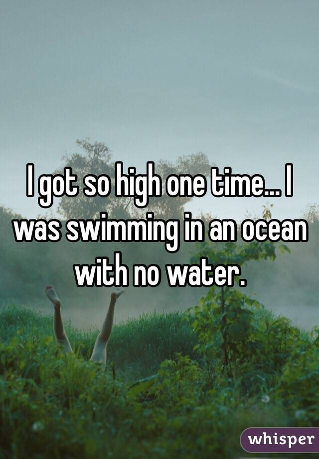 I got so high one time... I was swimming in an ocean with no water.