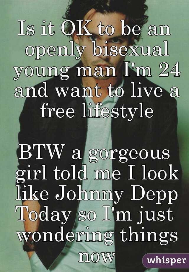 Is it OK to be an openly bisexual young man I'm 24 and want to live a free lifestyle  BTW a gorgeous girl told me I look like Johnny Depp Today so I'm just wondering things now
