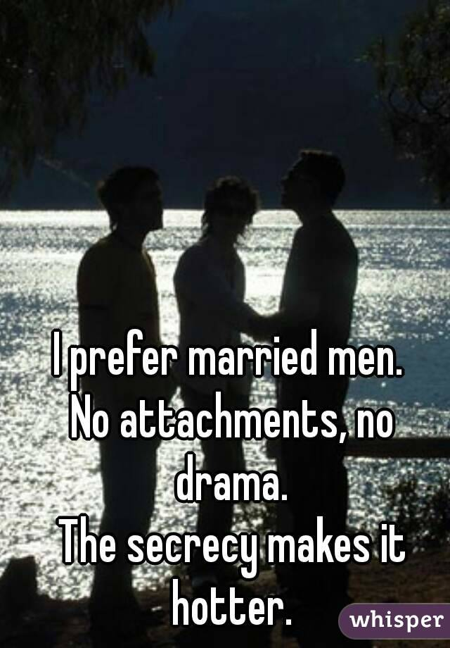 I prefer married men.  No attachments, no drama.  The secrecy makes it hotter.