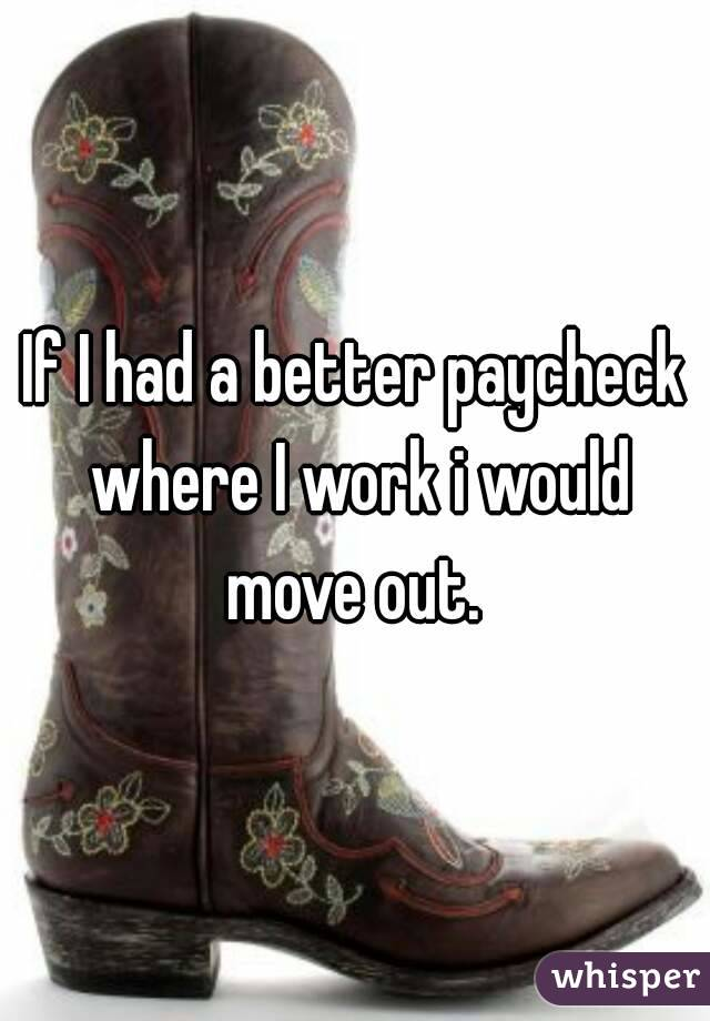 If I had a better paycheck where I work i would move out.