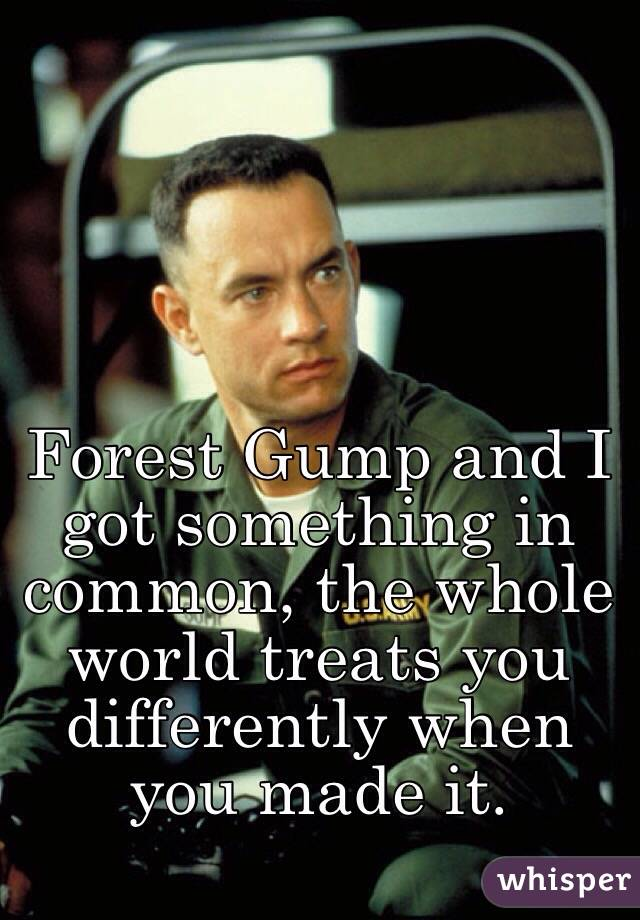 Forest Gump and I got something in common, the whole world treats you differently when you made it.
