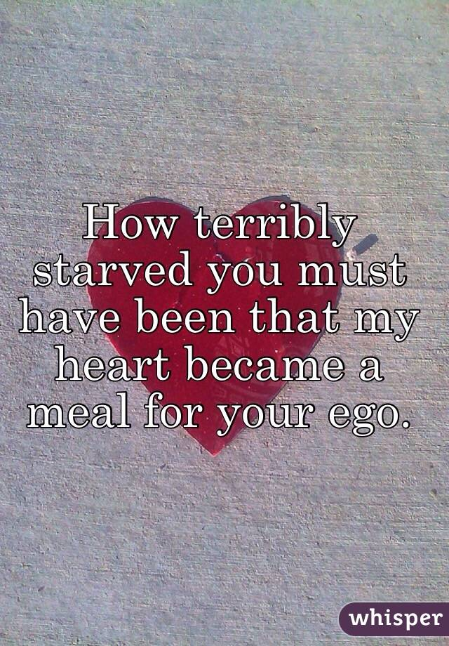 How terribly starved you must have been that my heart became a meal for your ego.