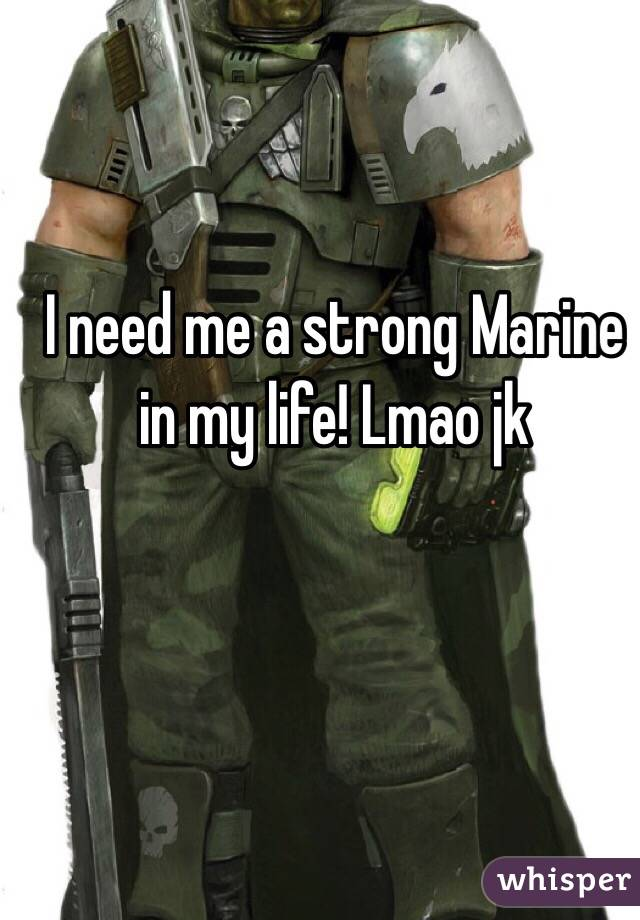 I need me a strong Marine in my life! Lmao jk