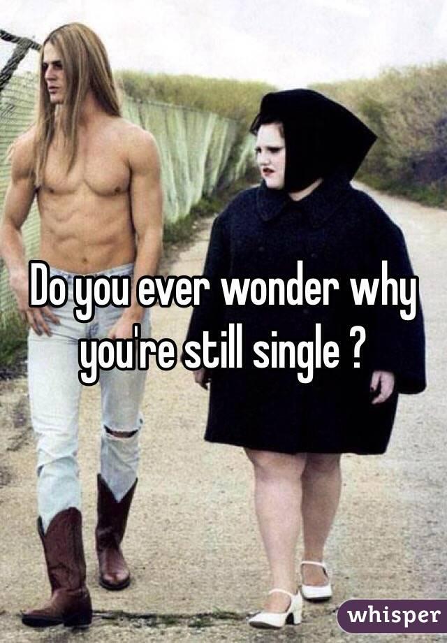 Do you ever wonder why you're still single ?
