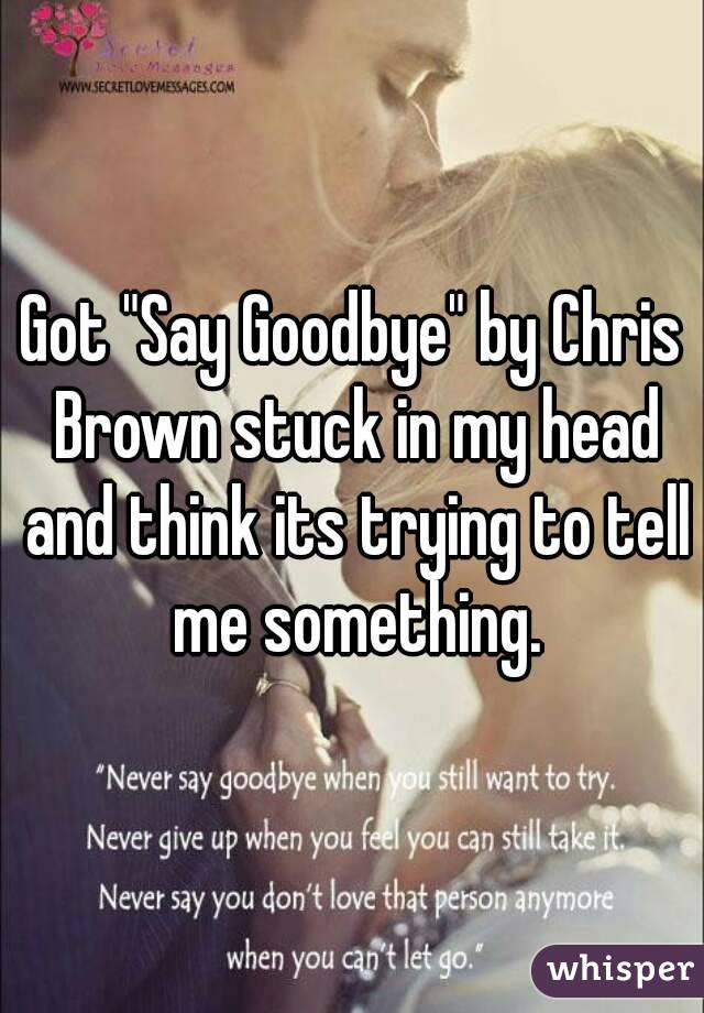 """Got """"Say Goodbye"""" by Chris Brown stuck in my head and think its trying to tell me something."""