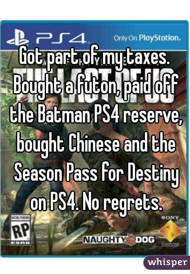 Got part of my taxes. Bought a futon, paid off the Batman PS4 reserve, bought Chinese and the Season Pass for Destiny on PS4. No regrets.