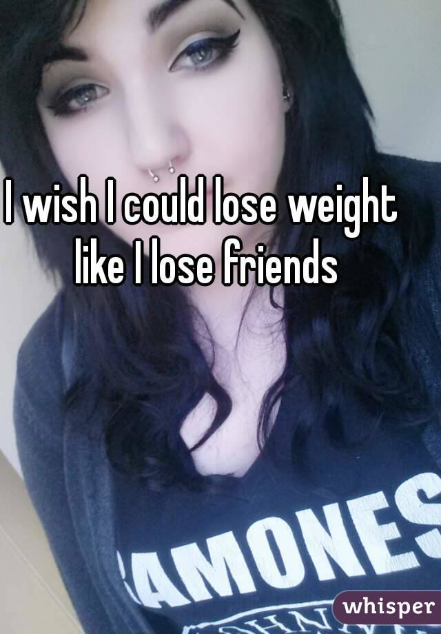 I wish I could lose weight like I lose friends