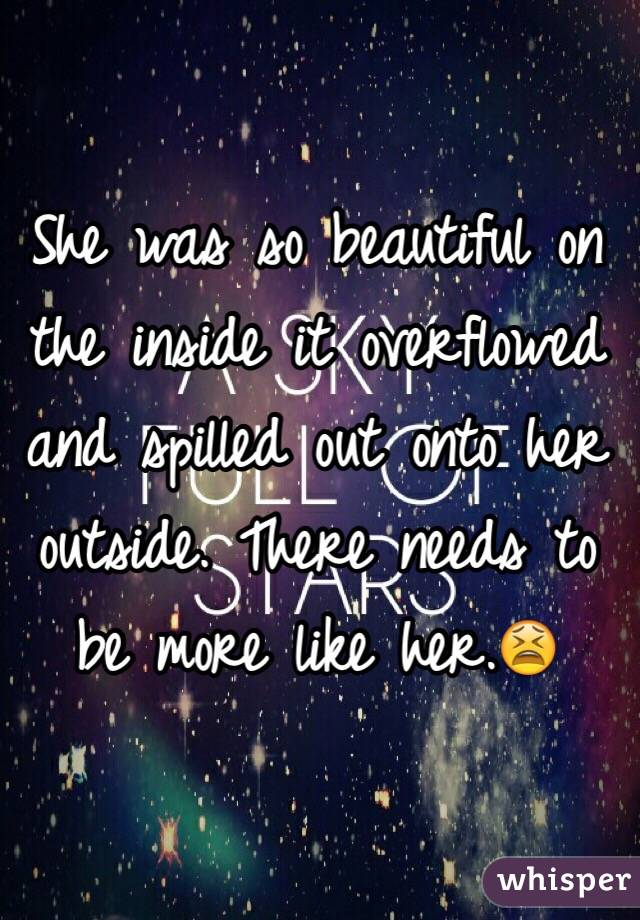 She was so beautiful on the inside it overflowed and spilled out onto her outside. There needs to be more like her.😫