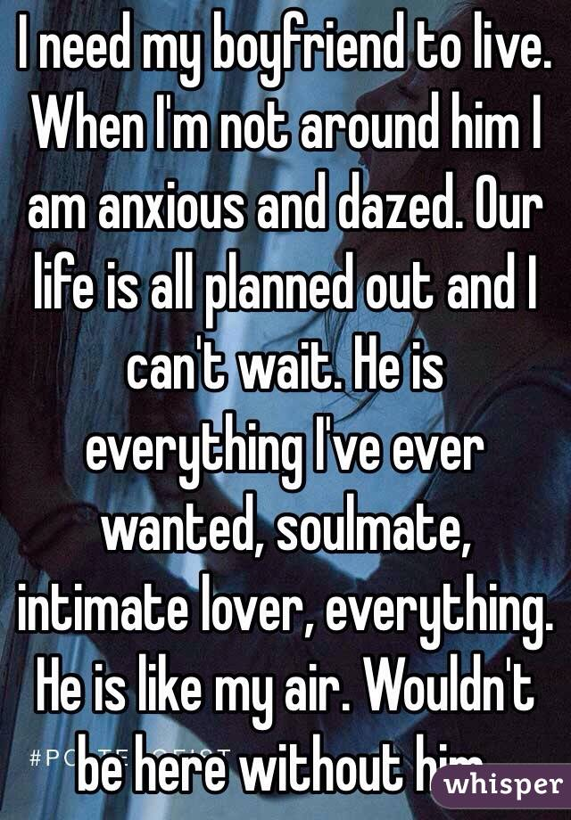 I need my boyfriend to live. When I'm not around him I am anxious and dazed. Our life is all planned out and I can't wait. He is everything I've ever wanted, soulmate, intimate lover, everything. He is like my air. Wouldn't be here without him.