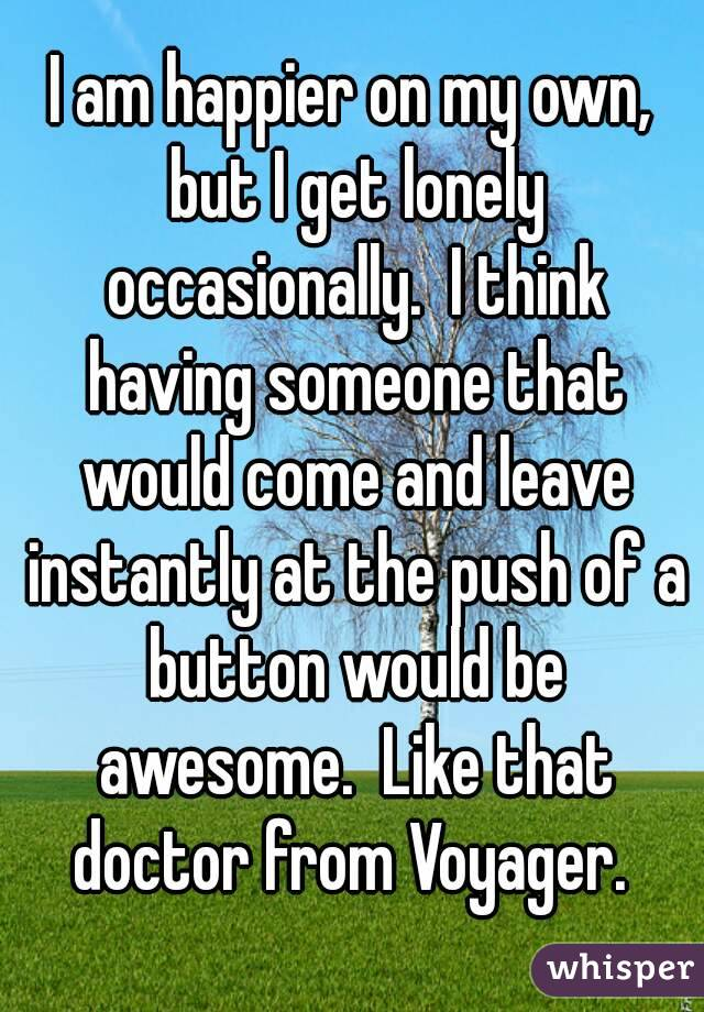 I am happier on my own, but I get lonely occasionally.  I think having someone that would come and leave instantly at the push of a button would be awesome.  Like that doctor from Voyager.