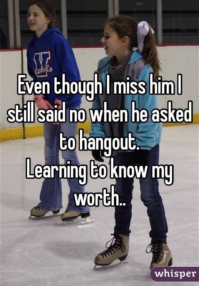 Even though I miss him I still said no when he asked to hangout.  Learning to know my worth..