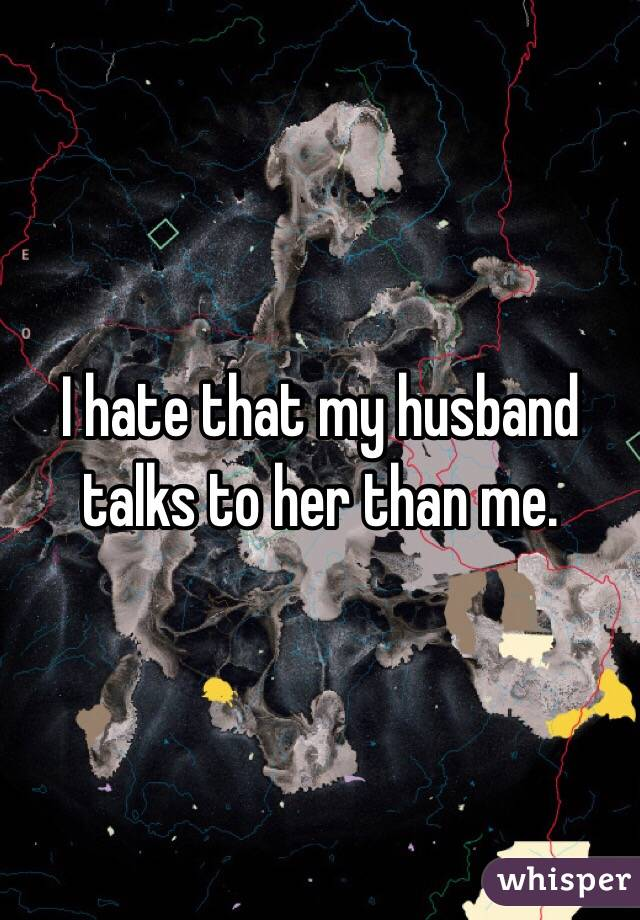 I hate that my husband talks to her than me.