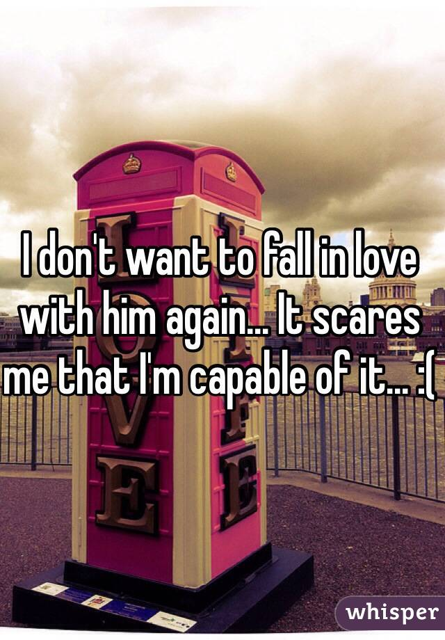 I don't want to fall in love with him again... It scares me that I'm capable of it... :(