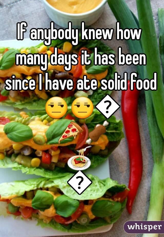 If anybody knew how many days it has been since I have ate solid food 😒😒🚫🍕🍖🍝🍟