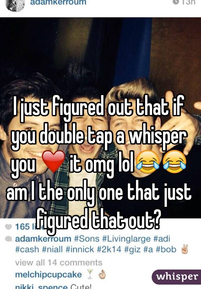 I just figured out that if you double tap a whisper you ❤️ it omg lol😂😂 am I the only one that just figured that out?