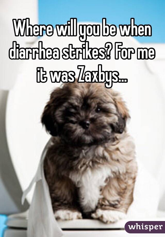 Where will you be when diarrhea strikes? For me it was Zaxbys...