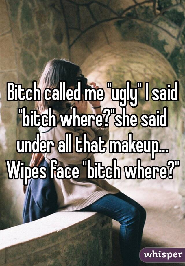 "Bitch called me ""ugly"" I said ""bitch where?""she said under all that makeup... Wipes face ""bitch where?"""