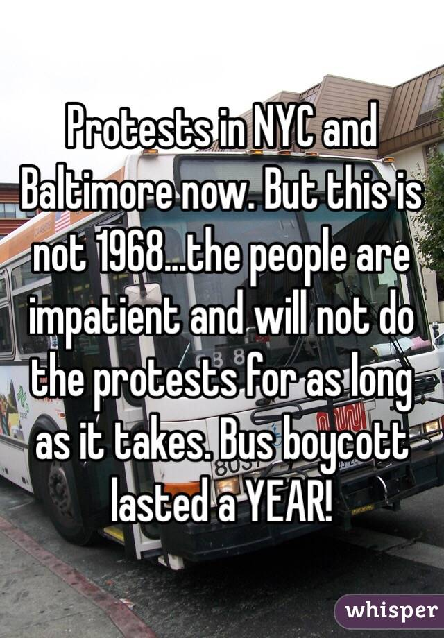 Protests in NYC and Baltimore now. But this is not 1968...the people are impatient and will not do the protests for as long as it takes. Bus boycott lasted a YEAR!