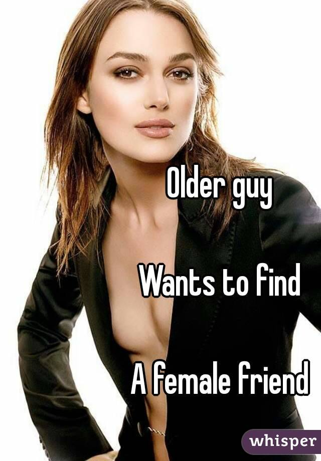 Older guy   Wants to find   A female friend