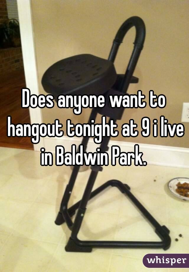 Does anyone want to hangout tonight at 9 i live in Baldwin Park.