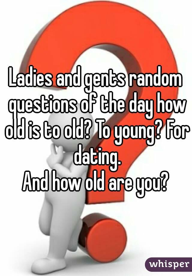 Ladies and gents random questions of the day how old is to old? To young? For dating. And how old are you?